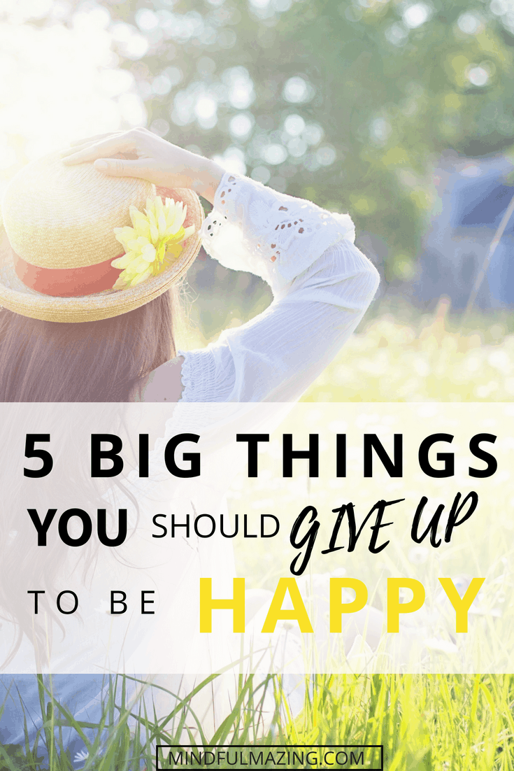 This is a great list of 5 powerful things which, if you give up on them, will make your life a lot easier and much, much happier.